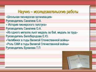 Научно – исследовательские работы «Школьная пионерская организация» Руководит