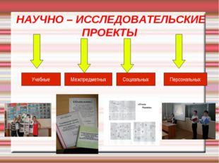 НАУЧНО – ИССЛЕДОВАТЕЛЬСКИЕ ПРОЕКТЫ Учебные Межпредметных Социальных Персонал