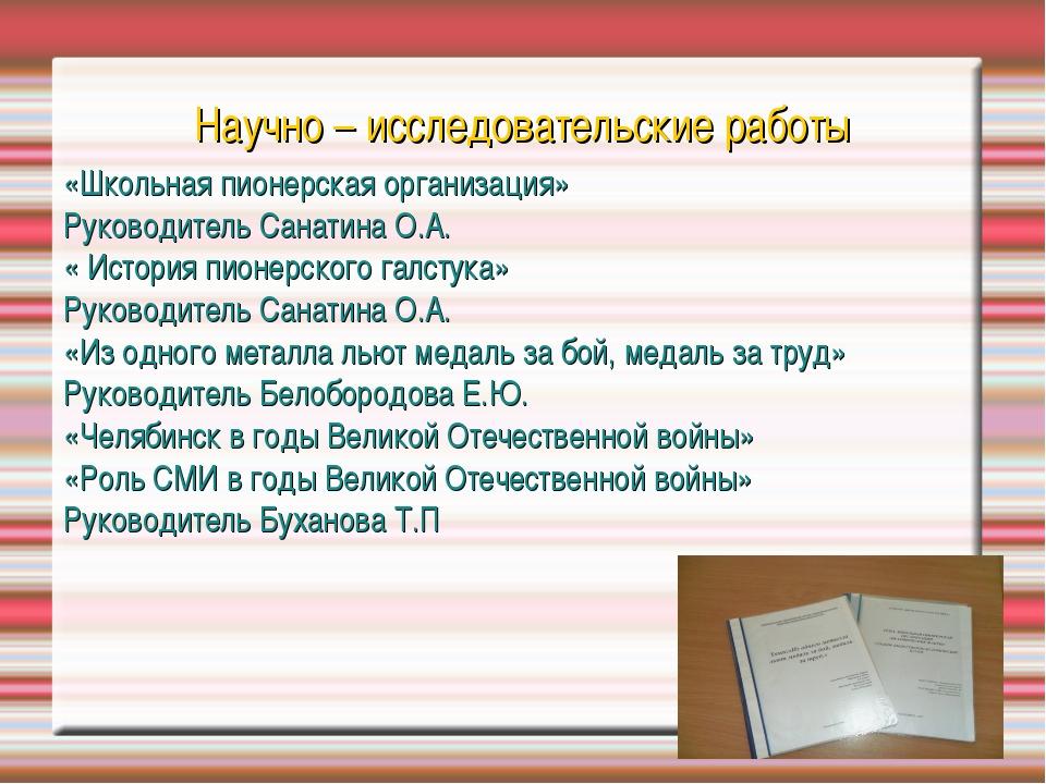 Научно – исследовательские работы «Школьная пионерская организация» Руководит...