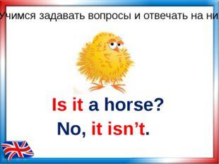 Is it a horse? No, it isn't. Учимся задавать вопросы и отвечать на них