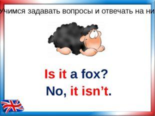 Is it a fox? No, it isn't. Учимся задавать вопросы и отвечать на них
