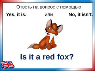 Ответь на вопрос с помощью Is it a red fox? Yes, it is. или No, it isn't.