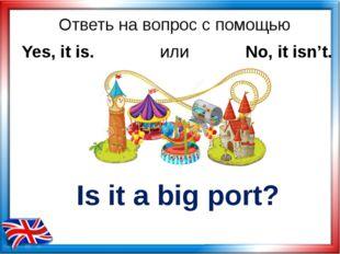 Ответь на вопрос с помощью Is it a big port? Yes, it is. или No, it isn't.