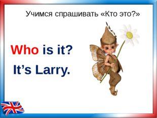 Учимся спрашивать «Кто это?» Who is it? It's Larry.