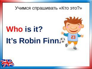 Учимся спрашивать «Кто это?» Who is it? It's Robin Finn.