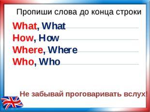 Пропиши слова до конца строки What, What How, How Where, Where Who, Who Не за