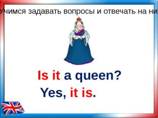 Is it a queen? Yes, it is. Учимся задавать вопросы и отвечать на них