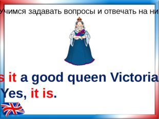 Is it a good queen Victoria? Yes, it is. Учимся задавать вопросы и отвечать н