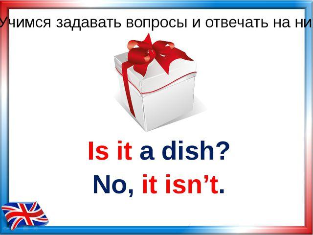Is it a dish? No, it isn't. Учимся задавать вопросы и отвечать на них