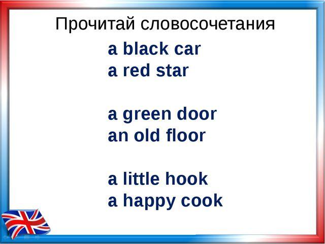 Прочитай словосочетания a black car a red star a green door an old floor a li...