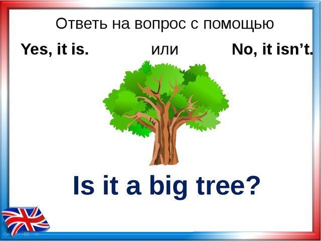 Ответь на вопрос с помощью Is it a big tree? Yes, it is. или No, it isn't.
