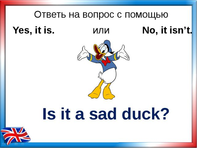 Ответь на вопрос с помощью Is it a sad duck? Yes, it is. или No, it isn't.