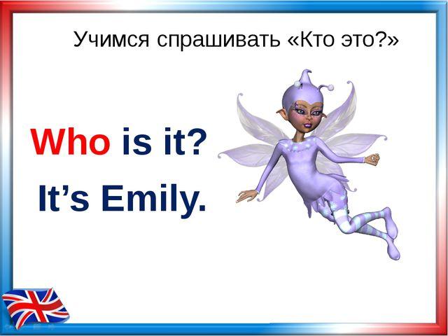 Учимся спрашивать «Кто это?» Who is it? It's Emily.