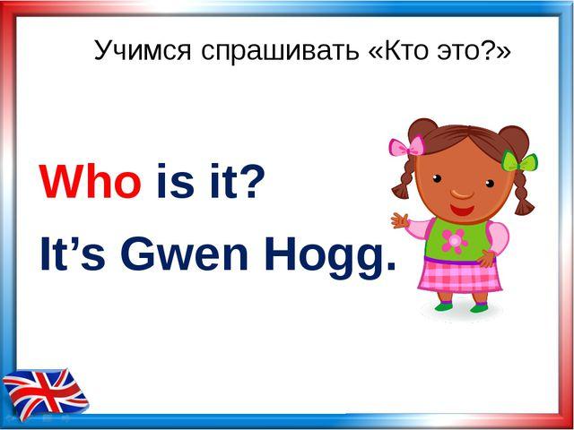 Учимся спрашивать «Кто это?» Who is it? It's Gwen Hogg.