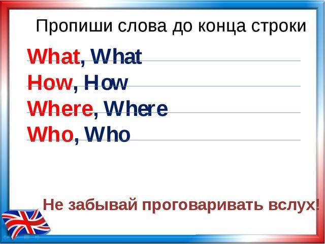 Пропиши слова до конца строки What, What How, How Where, Where Who, Who Не за...