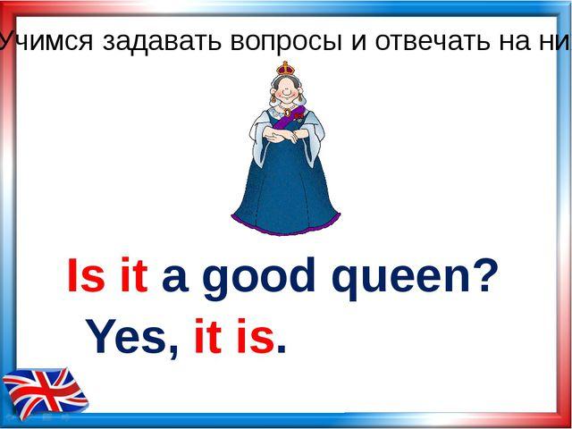 Is it a good queen? Yes, it is. Учимся задавать вопросы и отвечать на них