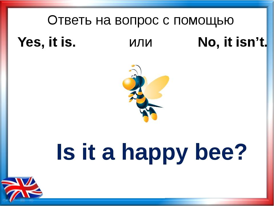 Ответь на вопрос с помощью Is it a happy bee? Yes, it is. или No, it isn't.