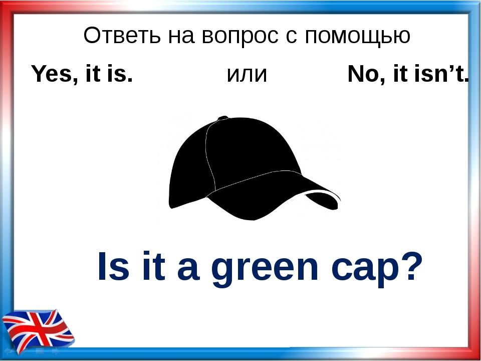 Ответь на вопрос с помощью Is it a green cap? Yes, it is. или No, it isn't.