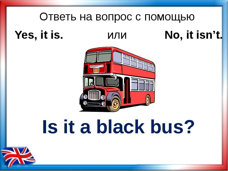 Ответь на вопрос с помощью Is it a black bus? Yes, it is. или No, it isn't.