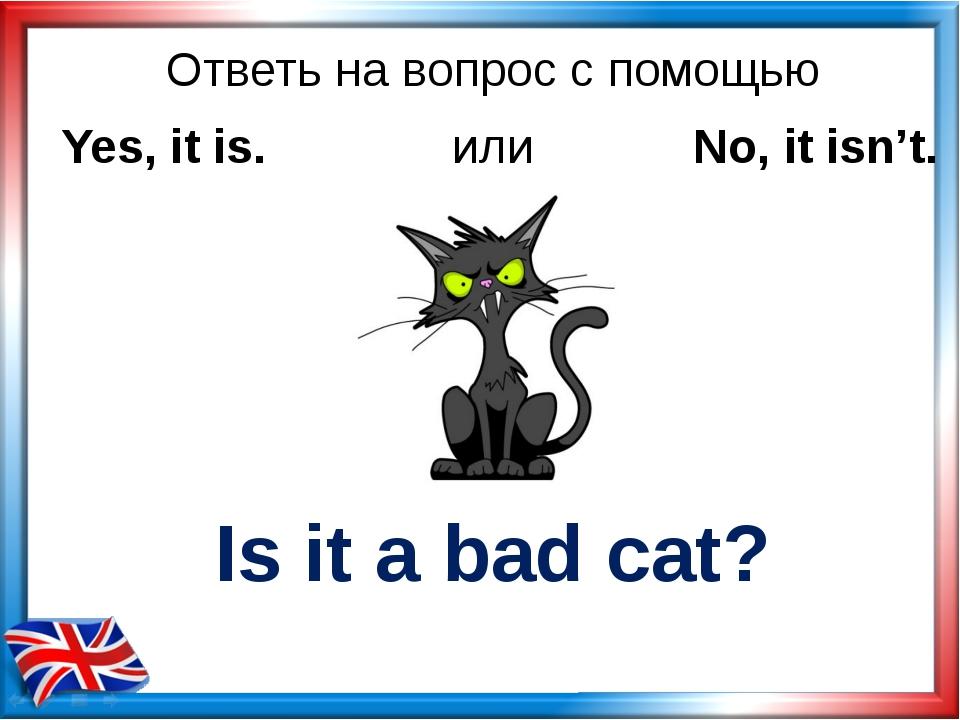 Ответь на вопрос с помощью Is it a bad cat? Yes, it is. или No, it isn't.
