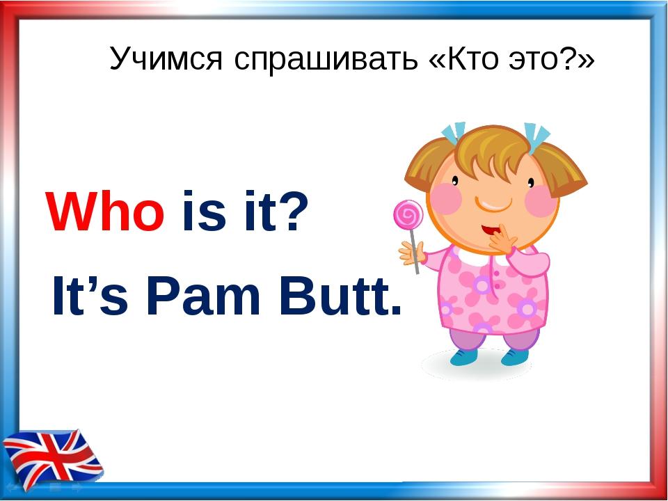 Учимся спрашивать «Кто это?» Who is it? It's Pam Butt.