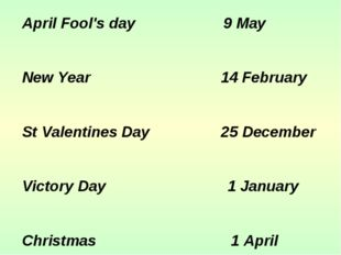 April Fool's day 9 May New Year 14 February St Valentines Day 25 December Vic