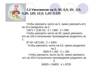 3.2 Умножение на 5; 50; 0,5; 25; 2,5; 0,25; 125; 12,5; 1,25; 0,125 Чтобы умн