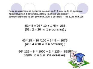 53 * 5 = 26 * 10 + 1 *5 = 265 (53 : 2 = 26 и 1 в остатке) ; 43 * 25 = 10 *100