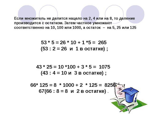 53 * 5 = 26 * 10 + 1 *5 = 265 (53 : 2 = 26 и 1 в остатке) ; 43 * 25 = 10 *100...