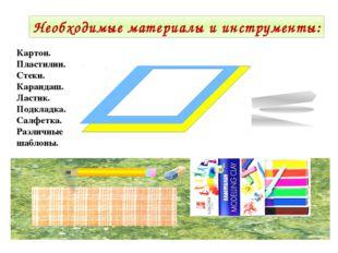 Необходимые материалы и инструменты: Картон. Пластилин. Стеки. Карандаш. Ласт