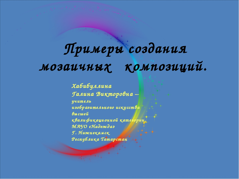 Примеры создания мозаичных композиций. Хабибуллина Галина Викторовна – учите...