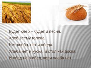 Будет хлеб – будет и песня. Хлеб всему голова. Нет хлеба, нет и обеда. Хлеба