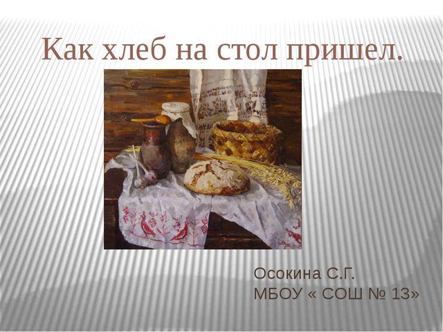 Осокина С.Г. МБОУ « СОШ № 13» Как хлеб на стол пришел.