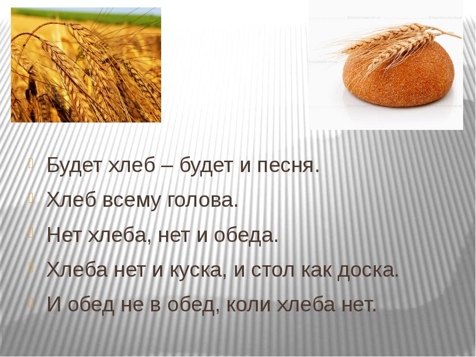 Будет хлеб – будет и песня. Хлеб всему голова. Нет хлеба, нет и обеда. Хлеба...