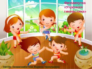 Физминутка «Утренняя гимнастика» Автор: бекмагамбетова Марина Николаевна