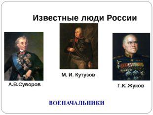 Известные люди России ВОЕНАЧАЛЬНИКИ А.В.Суворов М. И. Кутузов Г.К. Жуков