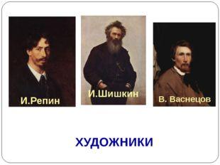 ХУДОЖНИКИ И.Шишкин В. Васнецов И.Репин
