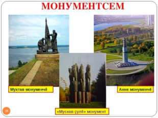 МОНУМЕНТСЕМ * «Мускав çулĕ» монумент Мухтав монуменчĕ Анне монуменчĕ