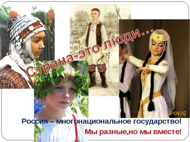 Мы разные,но мы вместе! Россия – многонациональное государство!