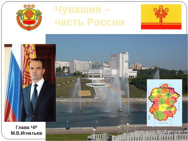 Чувашия – часть России Глава ЧР М.В.Игнатьев