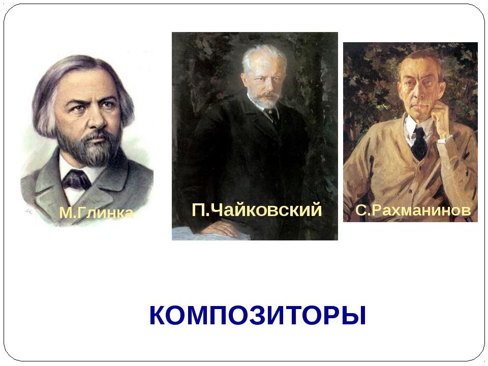 КОМПОЗИТОРЫ П.Чайковский С.Рахманинов М.Глинка