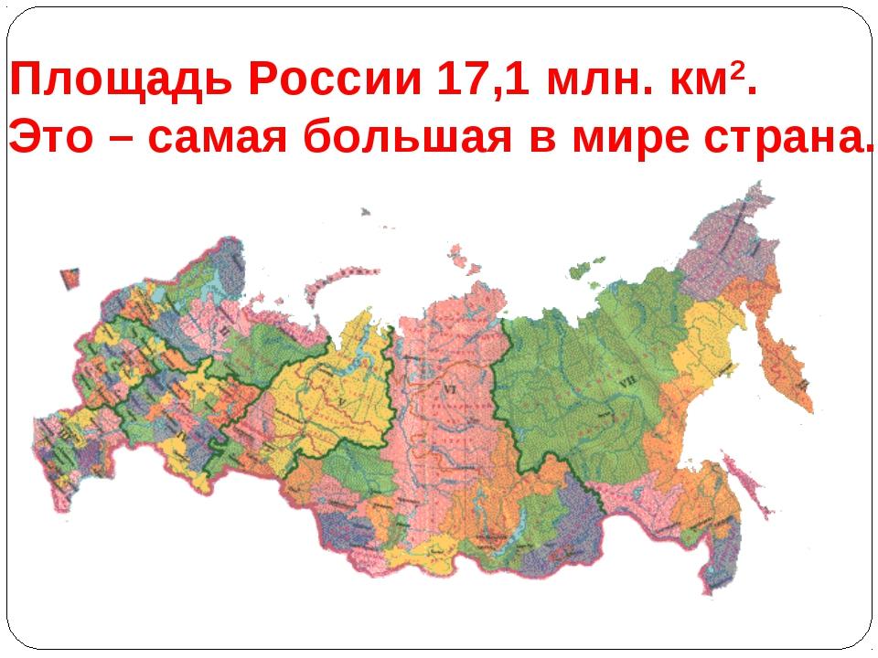 Площадь России 17,1 млн. км2. Это – самая большая в мире страна.