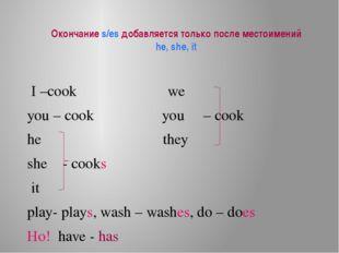 Окончание s/es добавляется только после местоимений he, she, it I –cook we yo