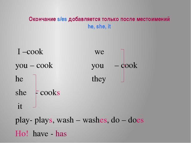 Окончание s/es добавляется только после местоимений he, she, it I –cook we yo...