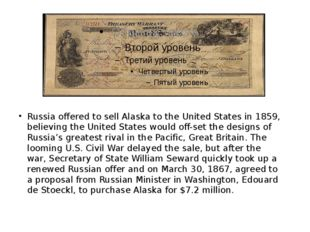 Russia offered to sell Alaska to the United States in 1859, believing the Un