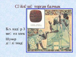 Сѳйләшә торган балчык Б.э. кадәр 3 мең ел элек Шумер дәүләтендә