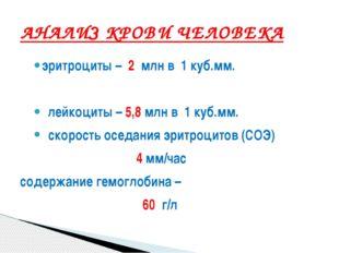 эритроциты – 2 млн в 1 куб.мм. лейкоциты – 5,8 млн в 1 куб.мм. скорость оседа