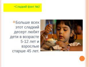 Больше всех этот сладкий десерт любят дети в возрасте 5-12 лет и взрослые ста