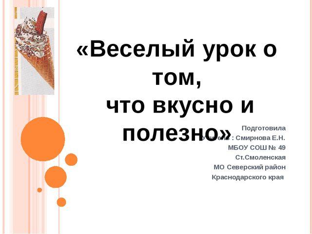 Подготовила Учитель : Смирнова Е.Н. МБОУ СОШ № 49 Ст.Смоленская МО Северский...
