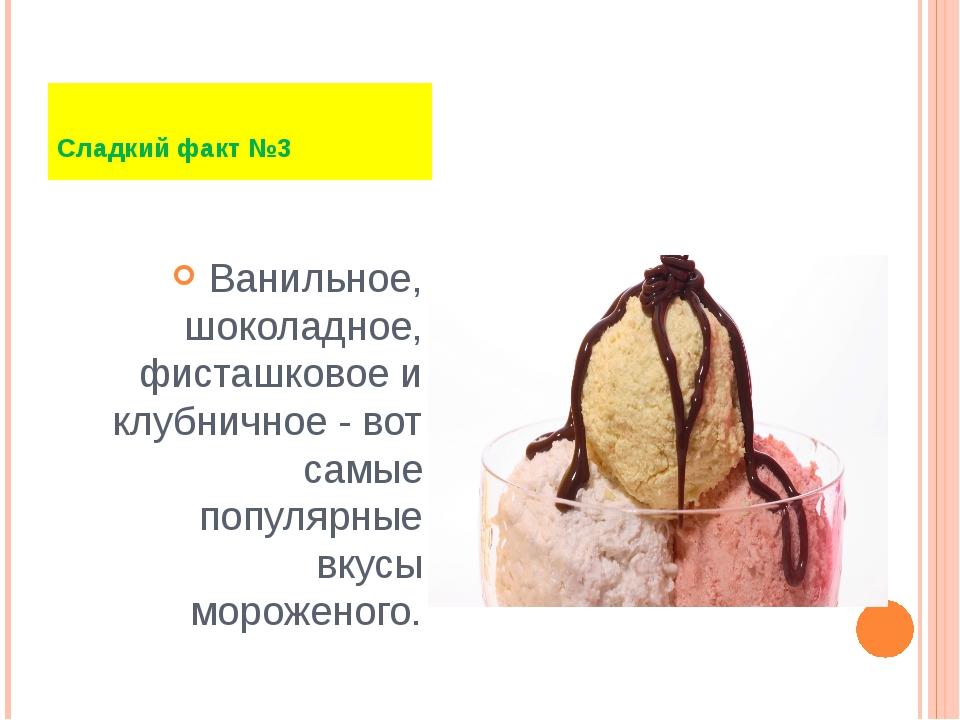 Ванильное, шоколадное, фисташковое и клубничное - вот самые популярные вкусы...